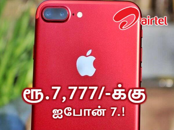 ஏர்டெல் அதிரடி : 4ஜி டேட்டா, அன்லிமிடெட் வாய்ஸ் உடன் ரூ.7,777/-க்கு ஐபோன் 7.!